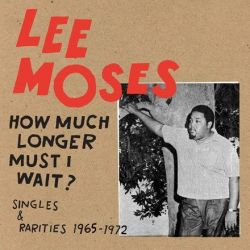 Lee Moses - How Much Longer Must I Wait? Singles and Rarities 1965-1972 (Vinyl LP)